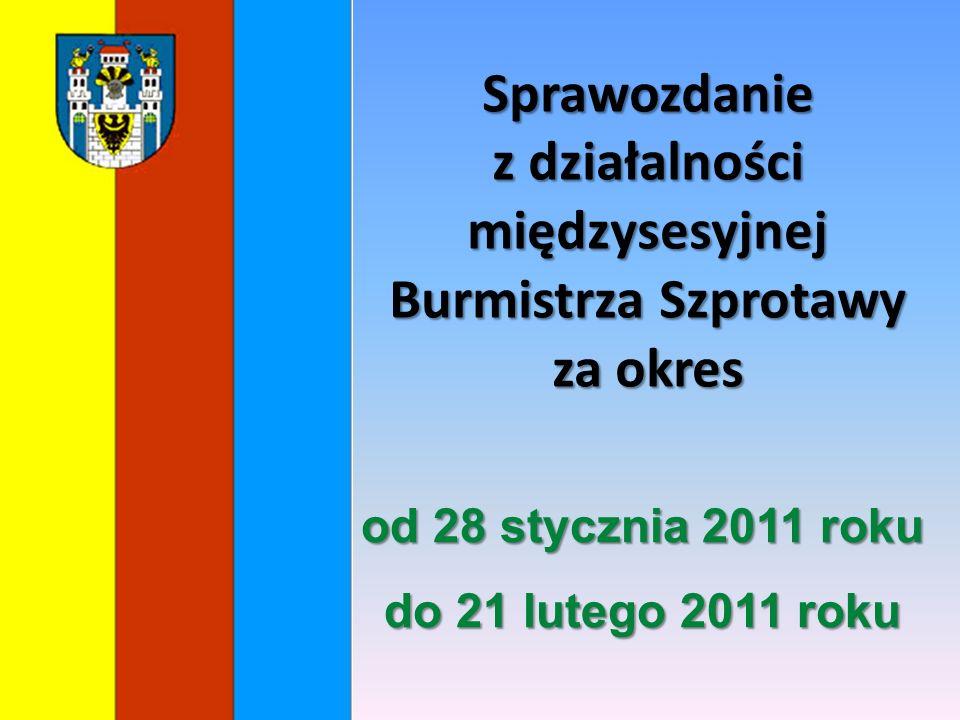 Sprawozdanie z działalności międzysesyjnej Burmistrza Szprotawy za okres od 28 stycznia 2011 roku do 21 lutego 2011 roku