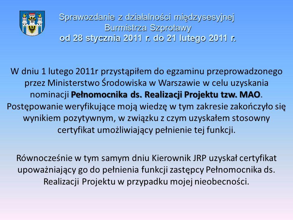 Sprawozdanie z działalności międzysesyjnej Burmistrza Szprotawy od 28 stycznia 2011 r. do 21 lutego 2011 r. Pełnomocnika ds. Realizacji Projektu tzw.
