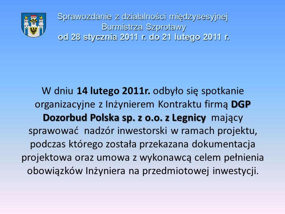 Sprawozdanie z działalności międzysesyjnej Burmistrza Szprotawy od 28 stycznia 2011 r. do 21 lutego 2011 r. DGP Dozorbud Polska sp. z o.o. z Legnicy W