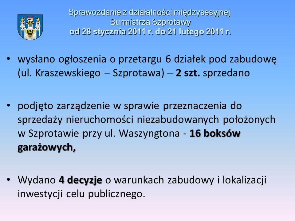 Sprawozdanie z działalności międzysesyjnej Burmistrza Szprotawy od 28 stycznia 2011 r. do 21 lutego 2011 r. wysłano ogłoszenia o przetargu 6 działek p