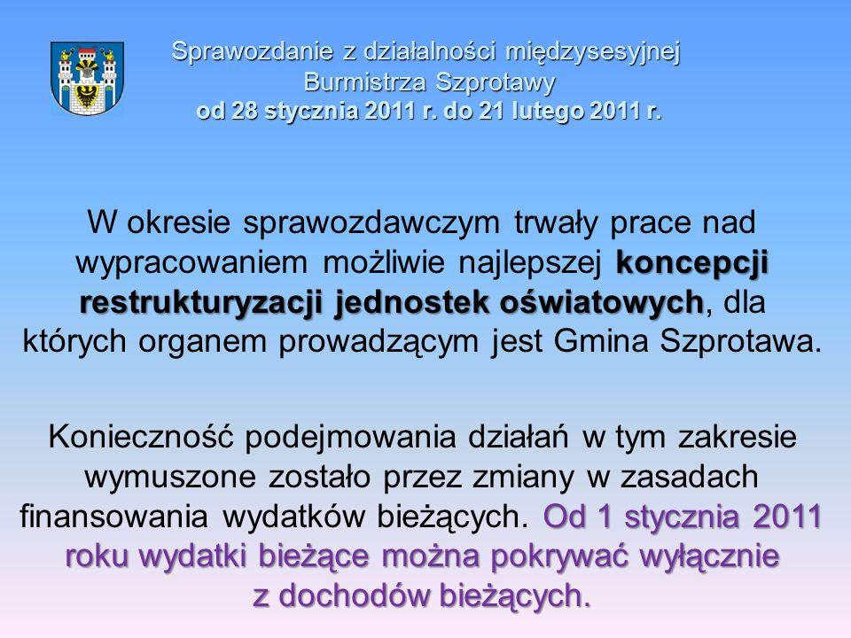 Sprawozdanie z działalności międzysesyjnej Burmistrza Szprotawy od 28 stycznia 2011 r. do 21 lutego 2011 r. koncepcji restrukturyzacji jednostek oświa