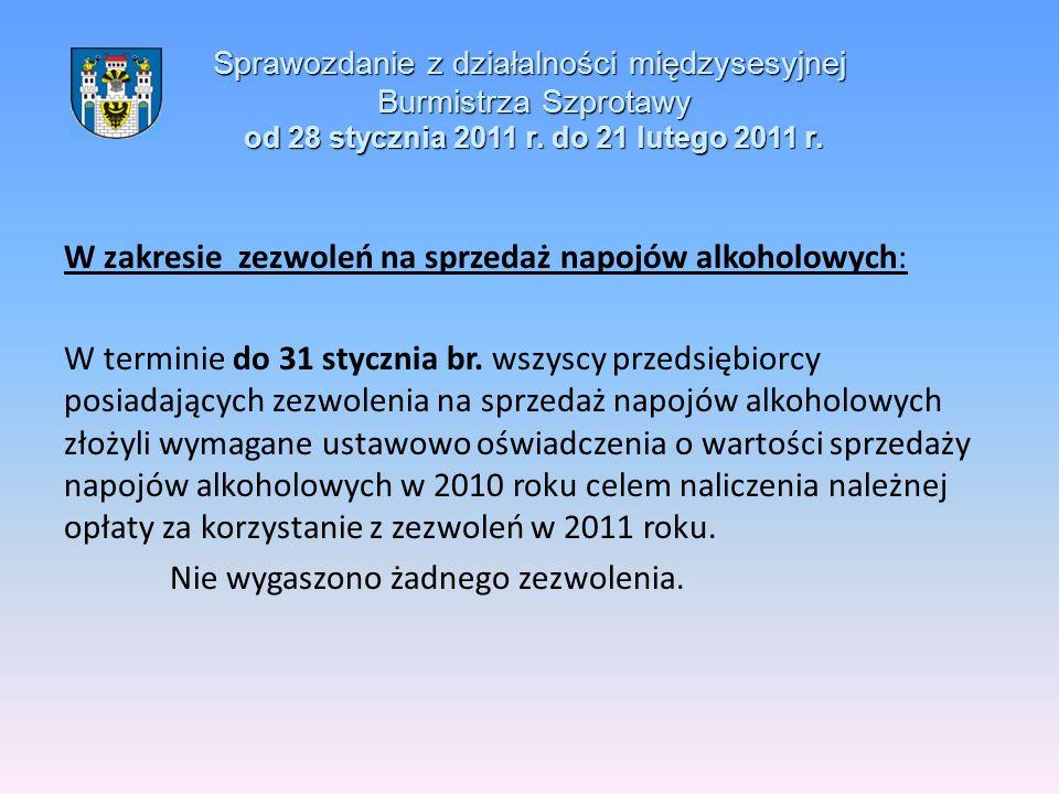 Sprawozdanie z działalności międzysesyjnej Burmistrza Szprotawy od 28 stycznia 2011 r. do 21 lutego 2011 r. W zakresie zezwoleń na sprzedaż napojów al