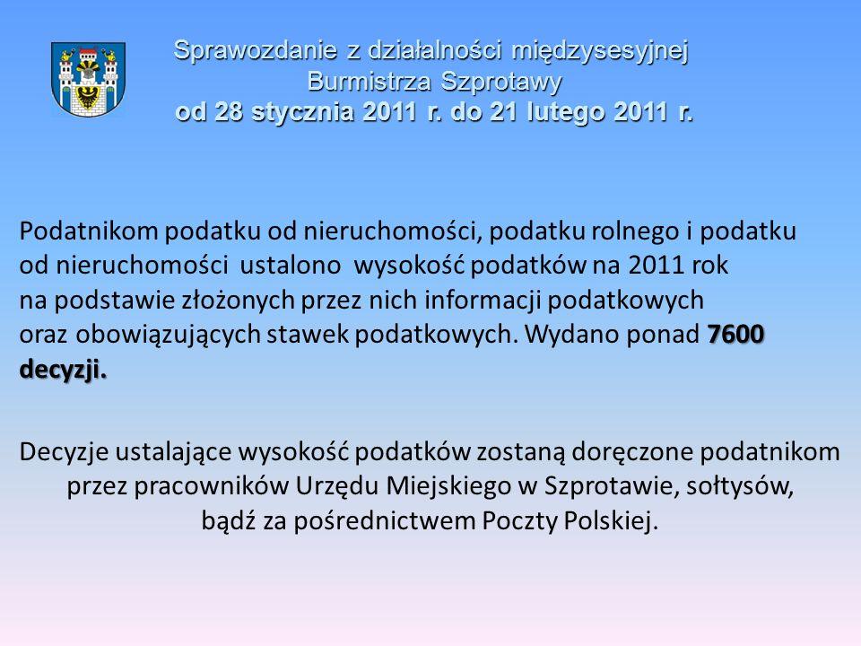 Sprawozdanie z działalności międzysesyjnej Burmistrza Szprotawy od 28 stycznia 2011 r. do 21 lutego 2011 r. 7600 decyzji. Podatnikom podatku od nieruc
