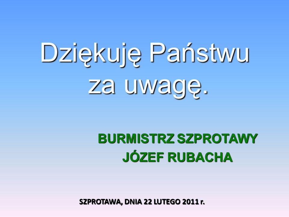 Dziękuję Państwu za uwagę. BURMISTRZ SZPROTAWY JÓZEF RUBACHA SZPROTAWA, DNIA 22 LUTEGO 2011 r.