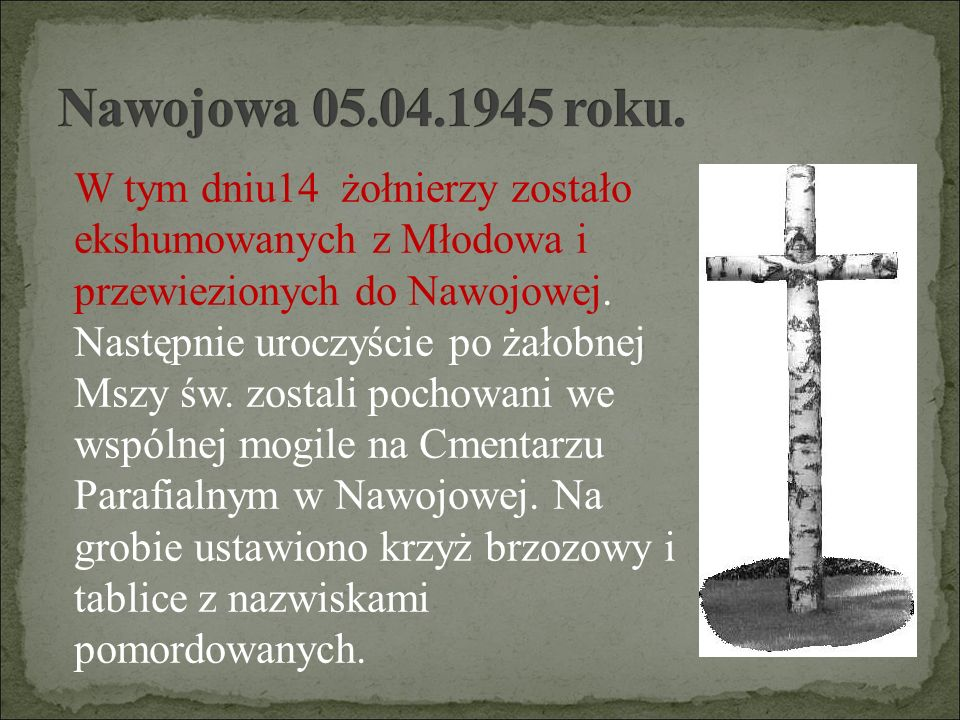 W tym dniu14 żołnierzy zostało ekshumowanych z Młodowa i przewiezionych do Nawojowej. Następnie uroczyście po żałobnej Mszy św. zostali pochowani we w