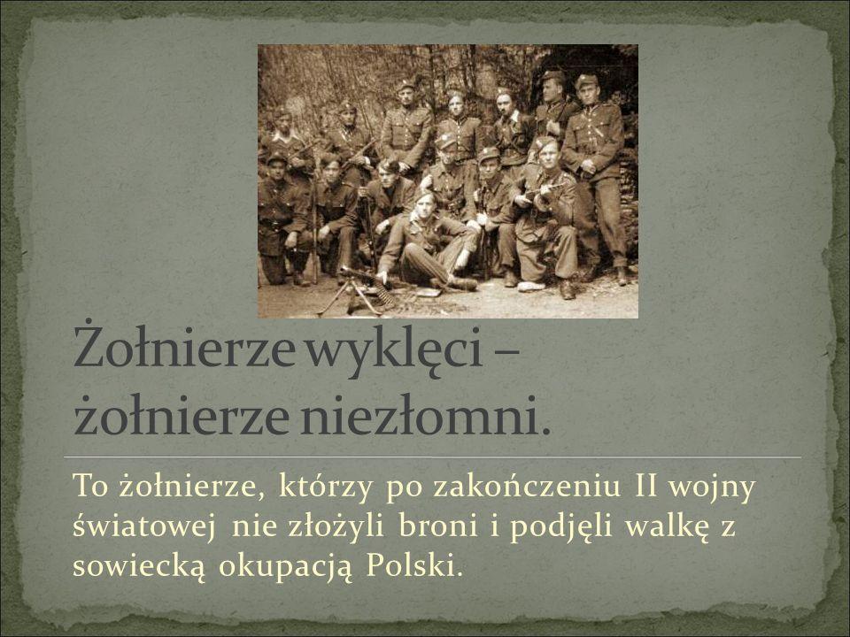 To żołnierze, którzy po zakończeniu II wojny światowej nie złożyli broni i podjęli walkę z sowiecką okupacją Polski.