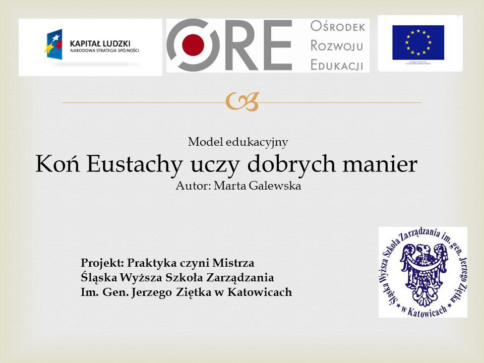  Model edukacyjny Koń Eustachy uczy dobrych manier Autor: Marta Galewska Projekt: Praktyka czyni Mistrza Śląska Wyższa Szkoła Zarządzania Im.