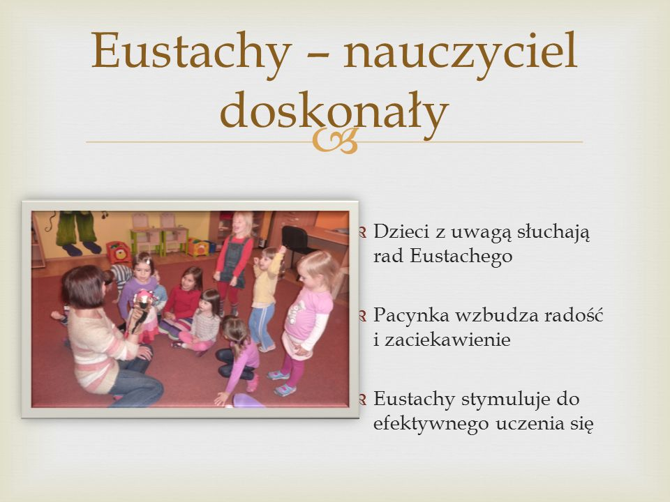  Eustachy – nauczyciel doskonały  Dzieci z uwagą słuchają rad Eustachego  Pacynka wzbudza radość i zaciekawienie  Eustachy stymuluje do efektywnego uczenia się