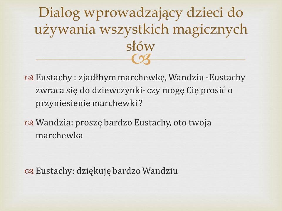   Eustachy : zjadłbym marchewkę, Wandziu -Eustachy zwraca się do dziewczynki- czy mogę Cię prosić o przyniesienie marchewki .