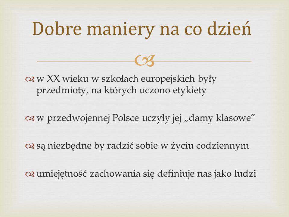"""  w XX wieku w szkołach europejskich były przedmioty, na których uczono etykiety  w przedwojennej Polsce uczyły jej """"damy klasowe  są niezbędne by radzić sobie w życiu codziennym  umiejętność zachowania się definiuje nas jako ludzi Dobre maniery na co dzień"""