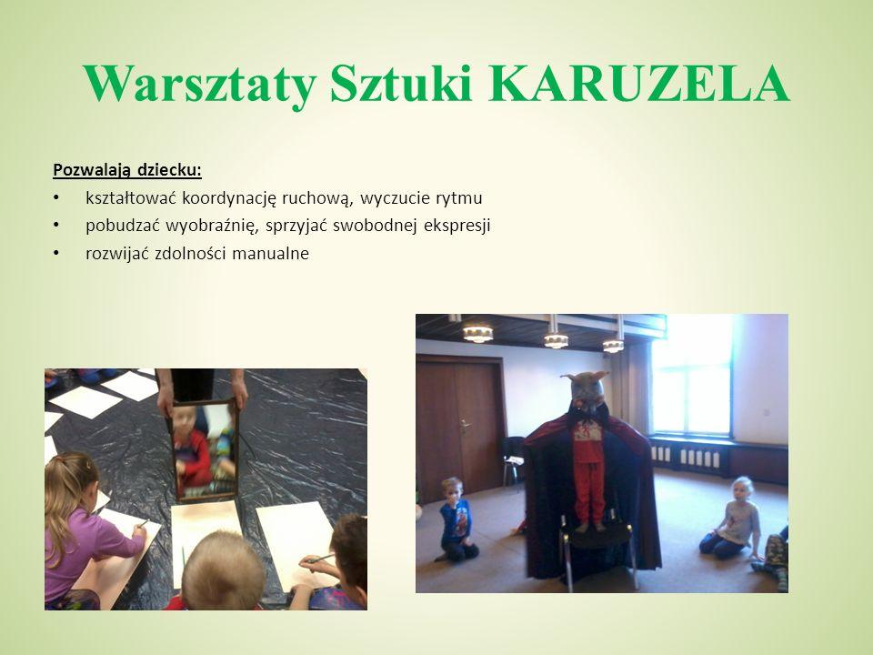 Warsztaty Sztuki KARUZELA Pozwalają dziecku: kształtować koordynację ruchową, wyczucie rytmu pobudzać wyobraźnię, sprzyjać swobodnej ekspresji rozwijać zdolności manualne