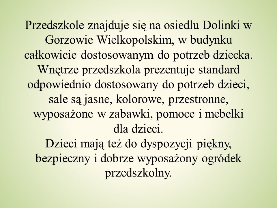 Przedszkole znajduje się na osiedlu Dolinki w Gorzowie Wielkopolskim, w budynku całkowicie dostosowanym do potrzeb dziecka.