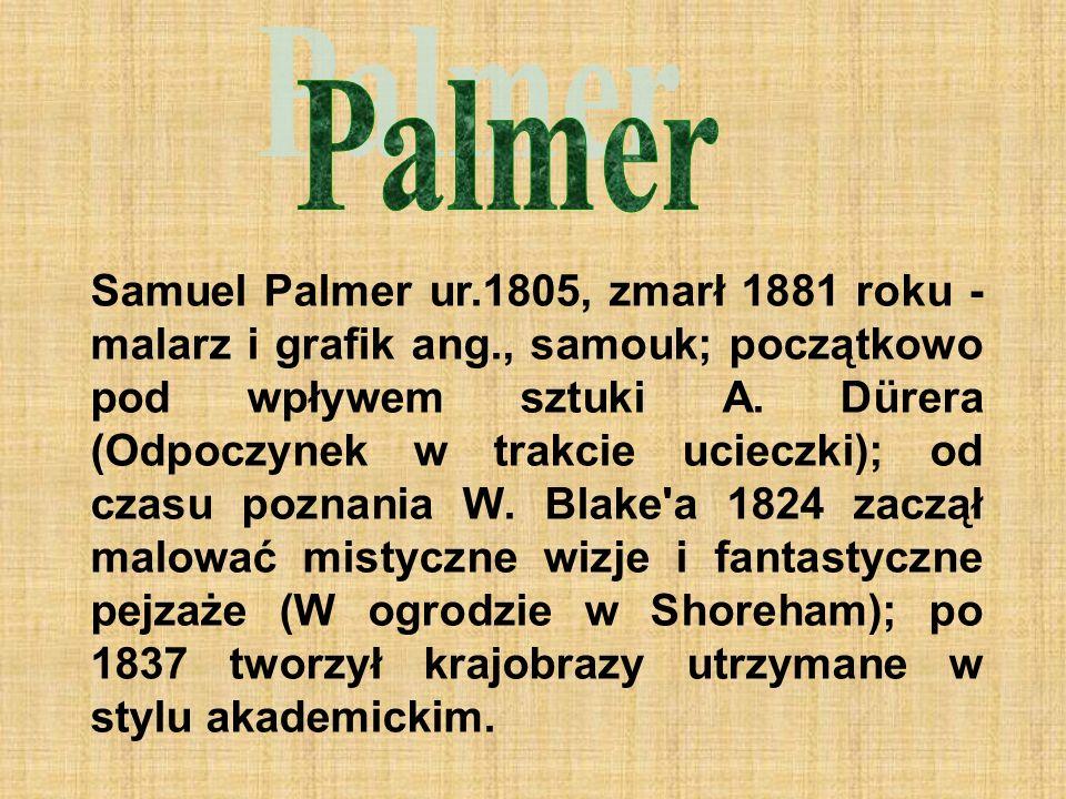 Samuel Palmer ur.1805, zmarł 1881 roku - malarz i grafik ang., samouk; początkowo pod wpływem sztuki A.