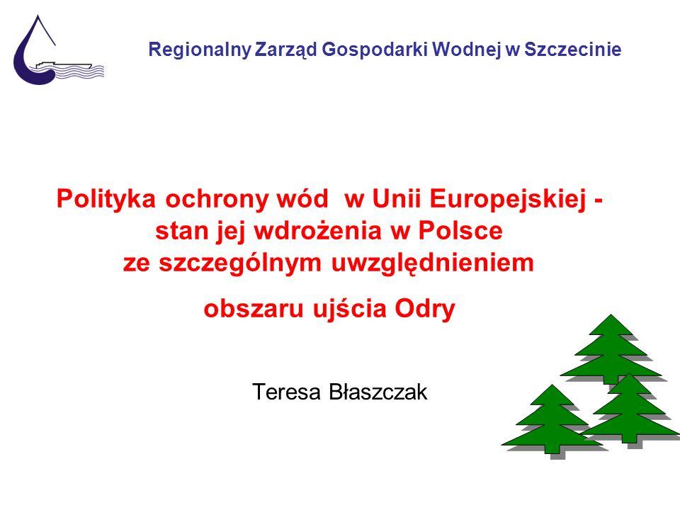 Polityka ochrony wód w Unii Europejskiej - stan jej wdrożenia w Polsce ze szczególnym uwzględnieniem obszaru ujścia Odry Teresa Błaszczak Regionalny Zarząd Gospodarki Wodnej w Szczecinie