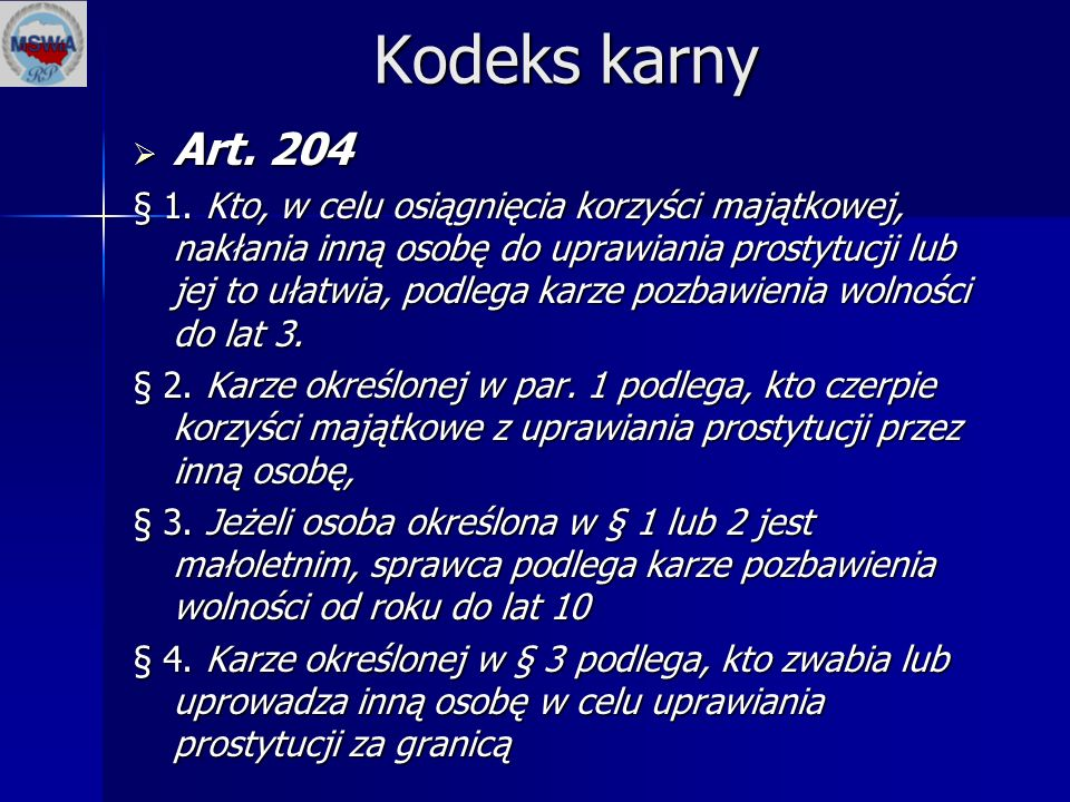 Kodeks karny  Art. 204 § 1. Kto, w celu osiągnięcia korzyści majątkowej, nakłania inną osobę do uprawiania prostytucji lub jej to ułatwia, podlega ka