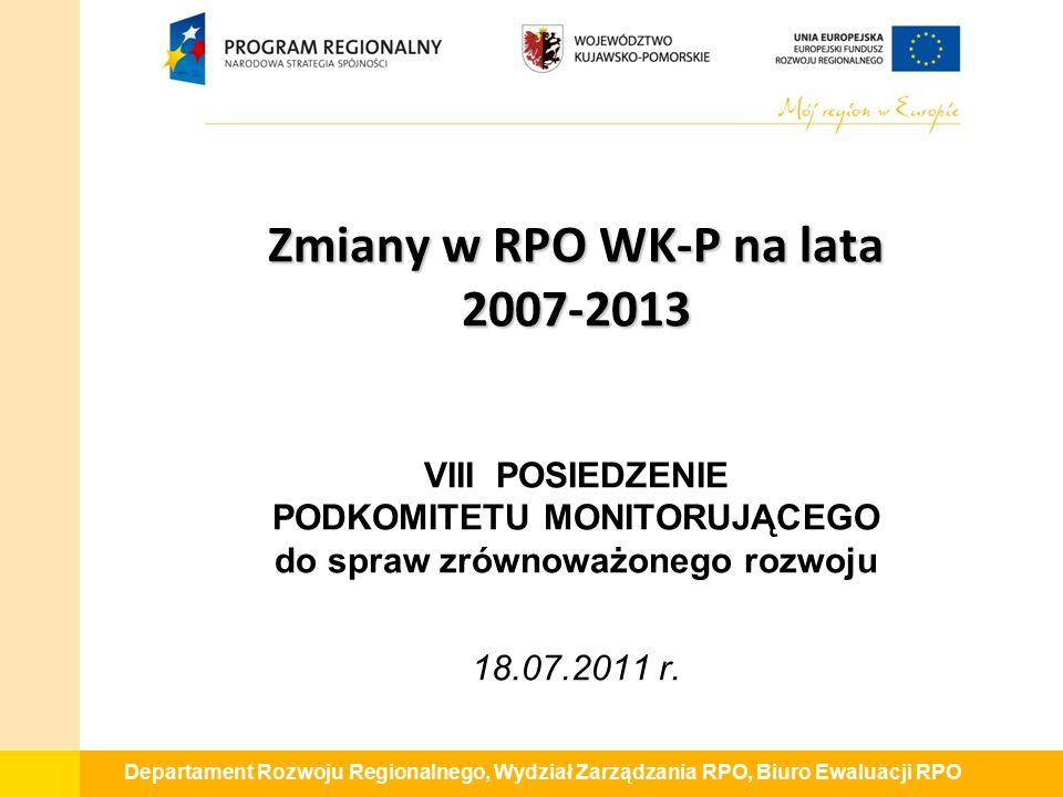 Departament Rozwoju Regionalnego, Wydział Zarządzania RPO, Biuro Ewaluacji RPO Zmiany w RPO WK-P na lata 2007-2013 Zmiany w RPO WK-P na lata 2007-2013 VIII POSIEDZENIE PODKOMITETU MONITORUJĄCEGO do spraw zrównoważonego rozwoju 18.07.2011 r.