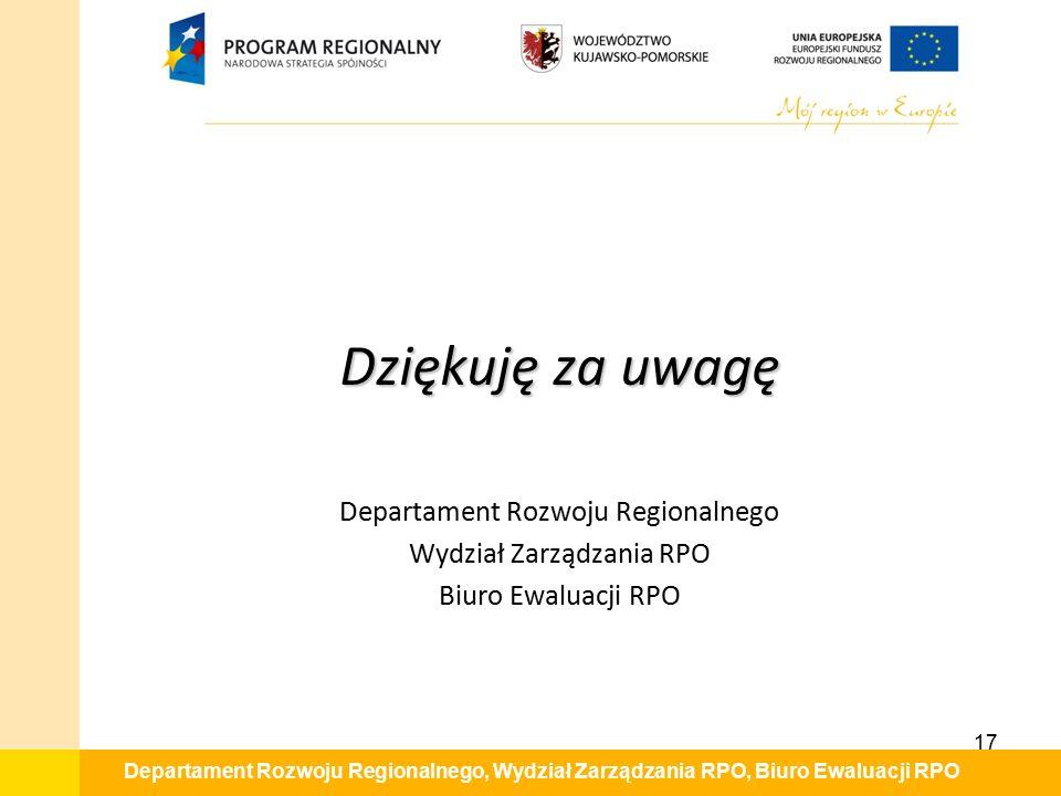 Departament Rozwoju Regionalnego, Wydział Zarządzania RPO, Biuro Ewaluacji RPO Dziękuję za uwagę Departament Rozwoju Regionalnego Wydział Zarządzania RPO Biuro Ewaluacji RPO 17