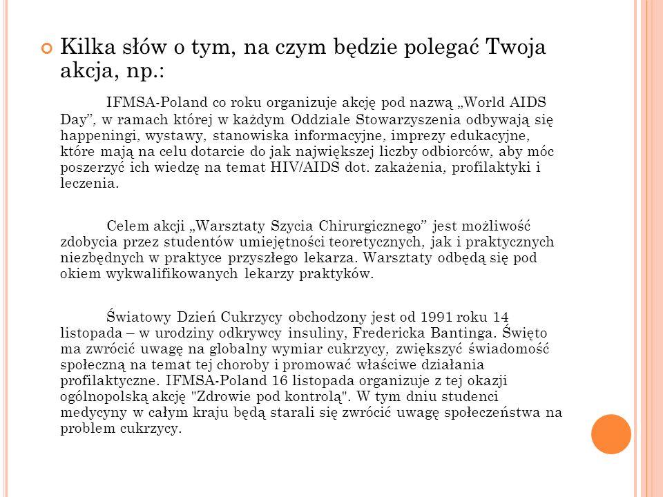 """Kilka słów o tym, na czym będzie polegać Twoja akcja, np.: IFMSA-Poland co roku organizuje akcję pod nazwą """"World AIDS Day"""", w ramach której w każdym"""