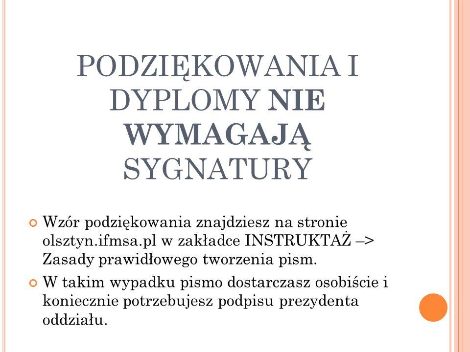 PODZIĘKOWANIA I DYPLOMY NIE WYMAGAJĄ SYGNATURY Wzór podziękowania znajdziesz na stronie olsztyn.ifmsa.pl w zakładce INSTRUKTAŻ –> Zasady prawidłowego