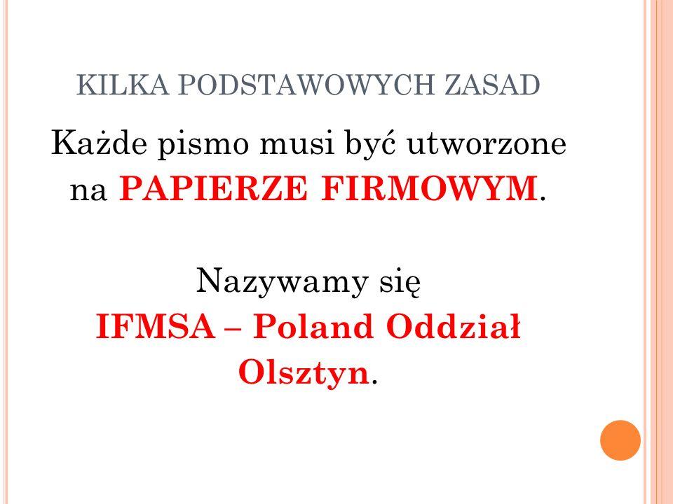 KILKA PODSTAWOWYCH ZASAD Każde pismo musi być utworzone na PAPIERZE FIRMOWYM. Nazywamy się IFMSA – Poland Oddział Olsztyn.