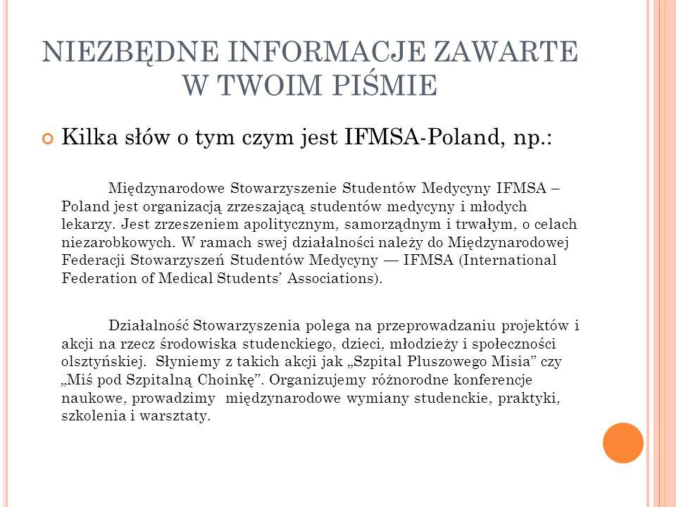 NIEZBĘDNE INFORMACJE ZAWARTE W TWOIM PIŚMIE Kilka słów o tym czym jest IFMSA-Poland, np.: Międzynarodowe Stowarzyszenie Studentów Medycyny IFMSA – Pol