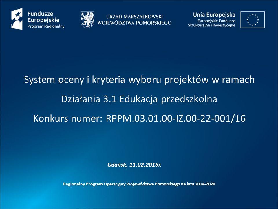 System oceny i kryteria wyboru projektów w ramach Działania 3.1 Edukacja przedszkolna Konkurs numer: RPPM.03.01.00-IZ.00-22-001/16 Regionalny Program Operacyjny Województwa Pomorskiego na lata 2014-2020 Gdańsk, 11.02.2016r.