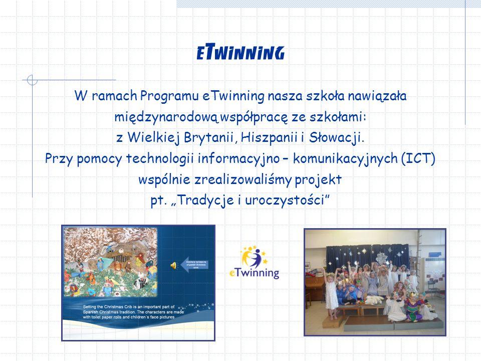eTwinning W ramach Programu eTwinning nasza szkoła nawiązała międzynarodową współpracę ze szkołami: z Wielkiej Brytanii, Hiszpanii i Słowacji.
