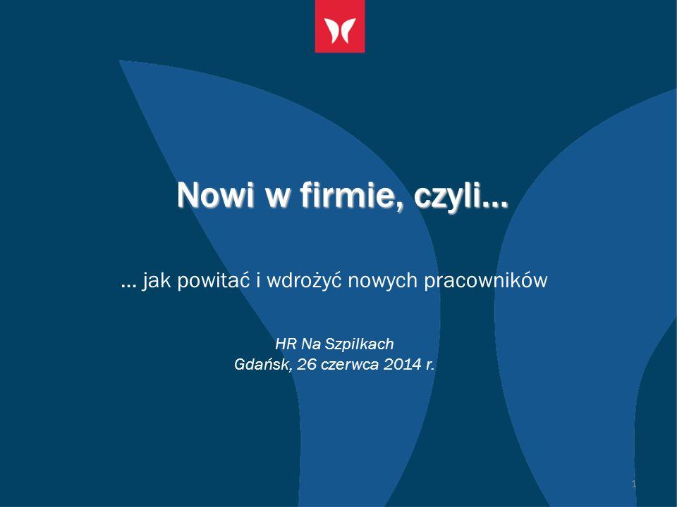 Nowi w firmie, czyli… … jak powitać i wdrożyć nowych pracowników HR Na Szpilkach Gdańsk, 26 czerwca 2014 r.