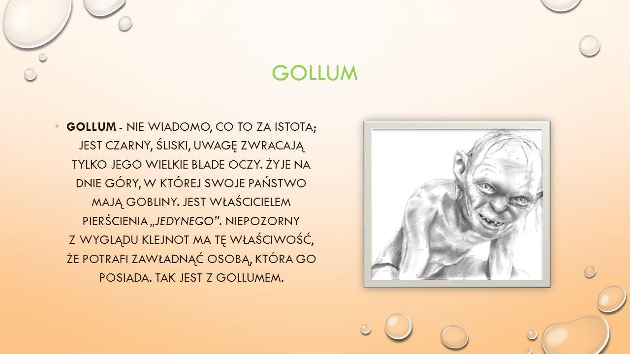 GOLLUM GOLLUM - NIE WIADOMO, CO TO ZA ISTOTA; JEST CZARNY, ŚLISKI, UWAGĘ ZWRACAJĄ TYLKO JEGO WIELKIE BLADE OCZY.