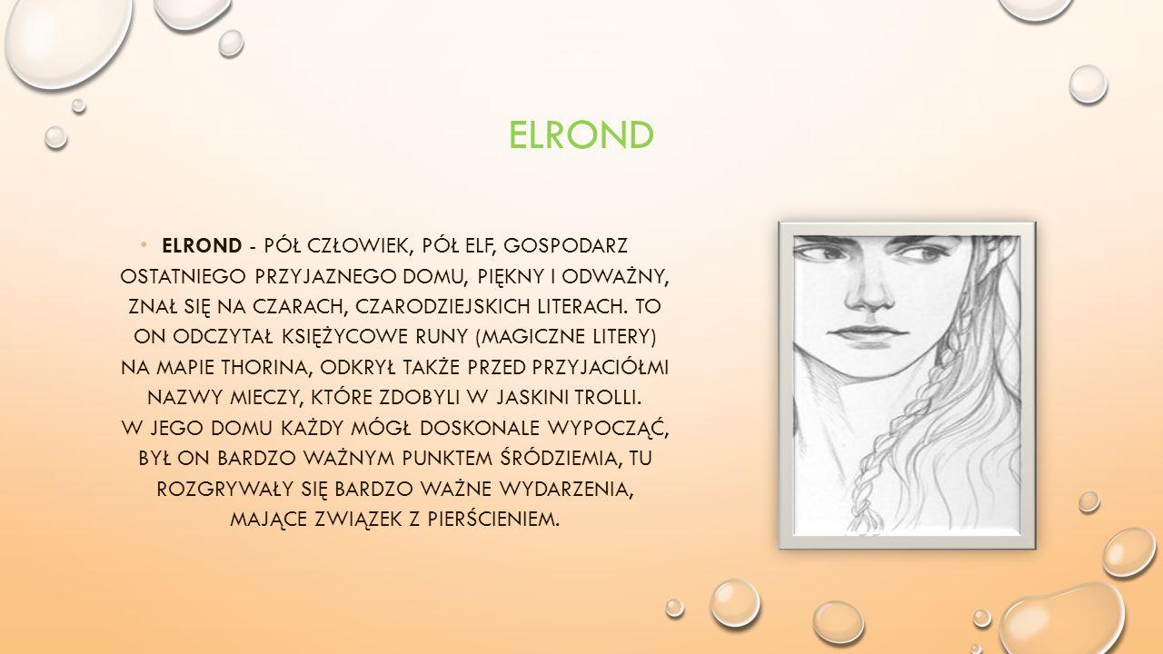 ELROND ELROND - PÓŁ CZŁOWIEK, PÓŁ ELF, GOSPODARZ OSTATNIEGO PRZYJAZNEGO DOMU, PIĘKNY I ODWAŻNY, ZNAŁ SIĘ NA CZARACH, CZARODZIEJSKICH LITERACH.