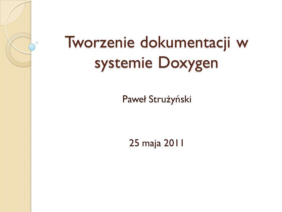 Tworzenie dokumentacji w systemie Doxygen Paweł Strużyński 25 maja 2011