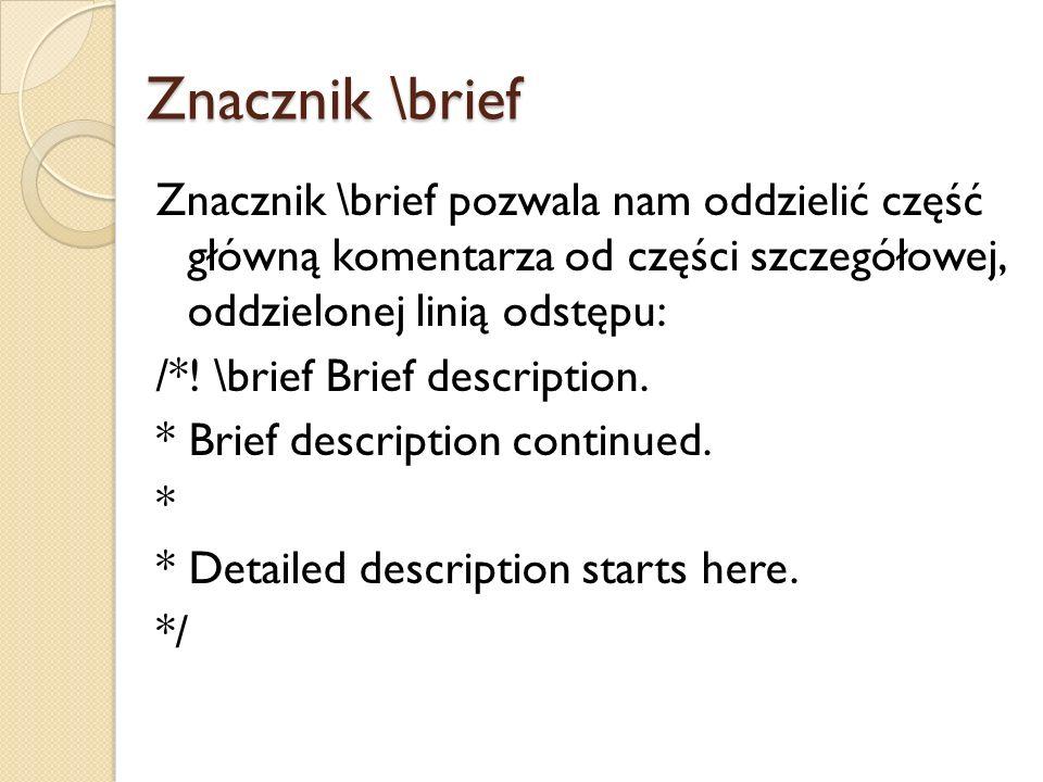 Znacznik \brief Znacznik \brief pozwala nam oddzielić część główną komentarza od części szczegółowej, oddzielonej linią odstępu: /*.