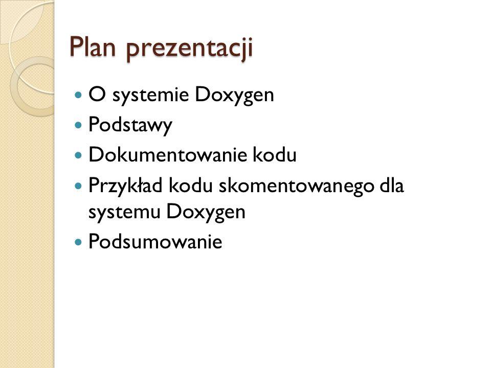 Plan prezentacji O systemie Doxygen Podstawy Dokumentowanie kodu Przykład kodu skomentowanego dla systemu Doxygen Podsumowanie