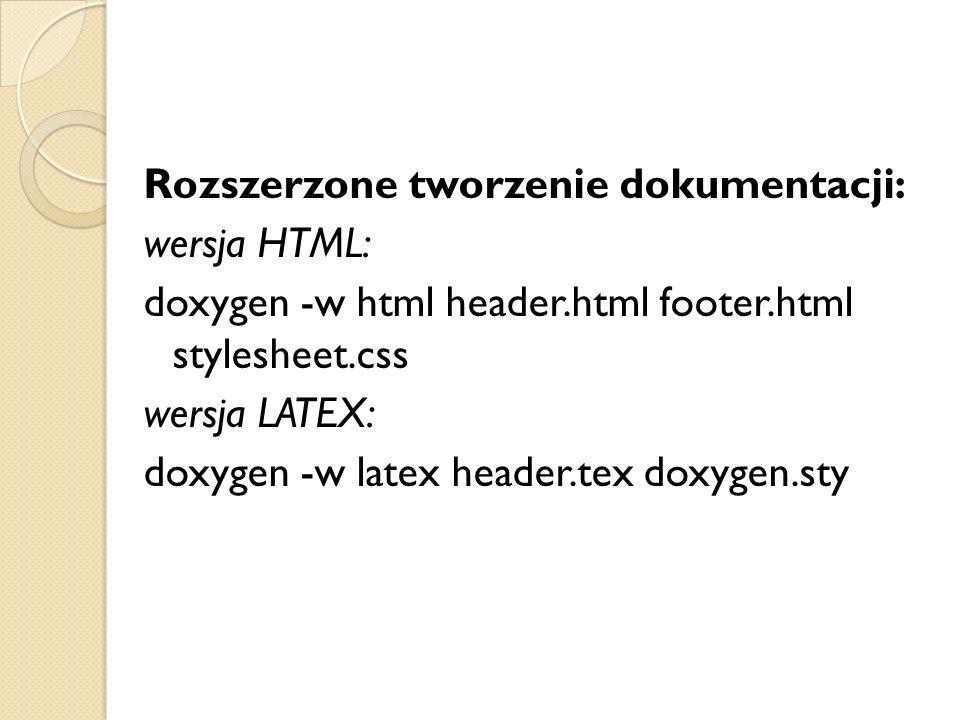 Rozszerzone tworzenie dokumentacji: wersja HTML: doxygen -w html header.html footer.html stylesheet.css wersja LATEX: doxygen -w latex header.tex doxygen.sty
