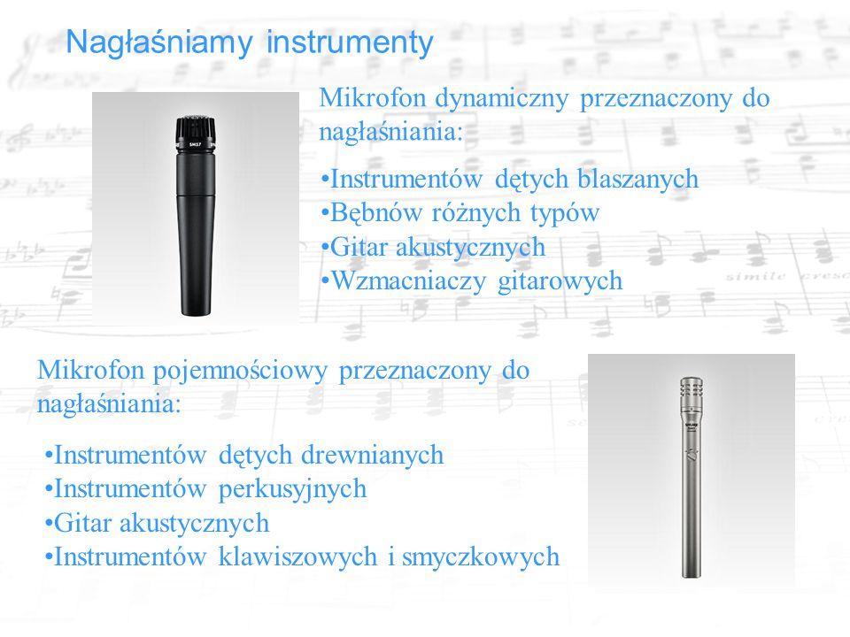 Nagłaśniamy instrumenty Mikrofon dynamiczny przeznaczony do nagłaśniania: Instrumentów dętych blaszanych Bębnów różnych typów Gitar akustycznych Wzmacniaczy gitarowych Mikrofon pojemnościowy przeznaczony do nagłaśniania: Instrumentów dętych drewnianych Instrumentów perkusyjnych Gitar akustycznych Instrumentów klawiszowych i smyczkowych