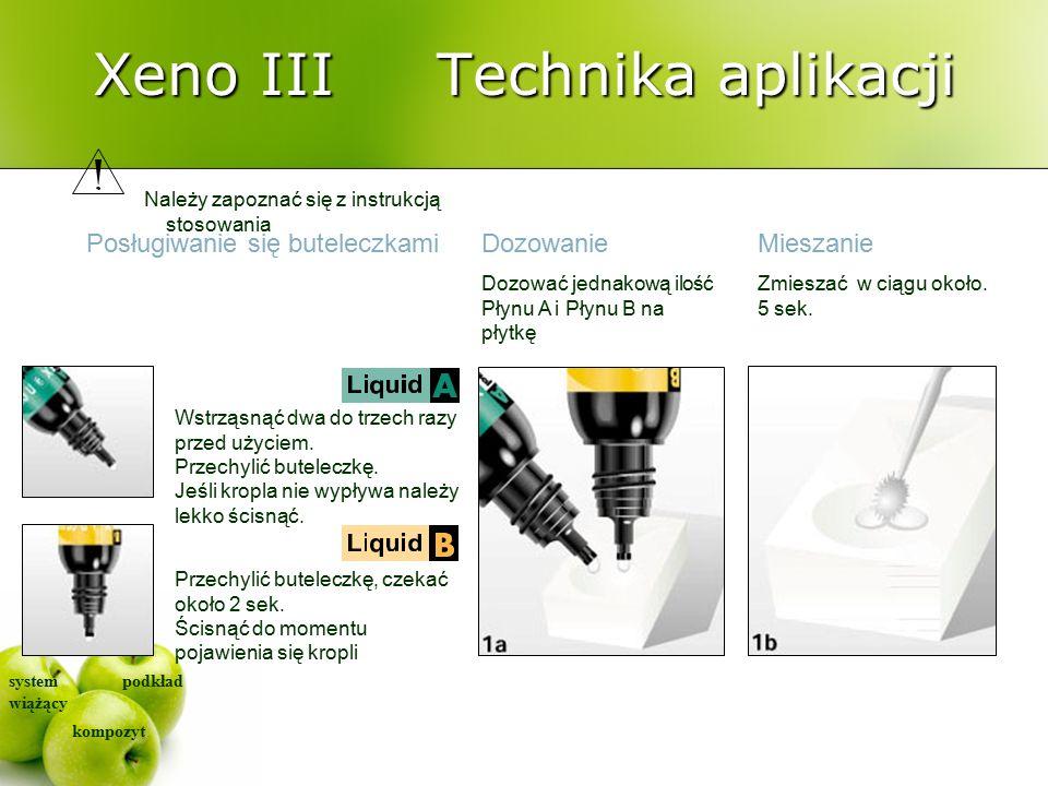 system wiążący kompozyt podkład Xeno III Technika aplikacji Posługiwanie się buteleczkami Należy zapoznać się z instrukcją stosowania DozowanieMieszanie Wstrząsnąć dwa do trzech razy przed użyciem.