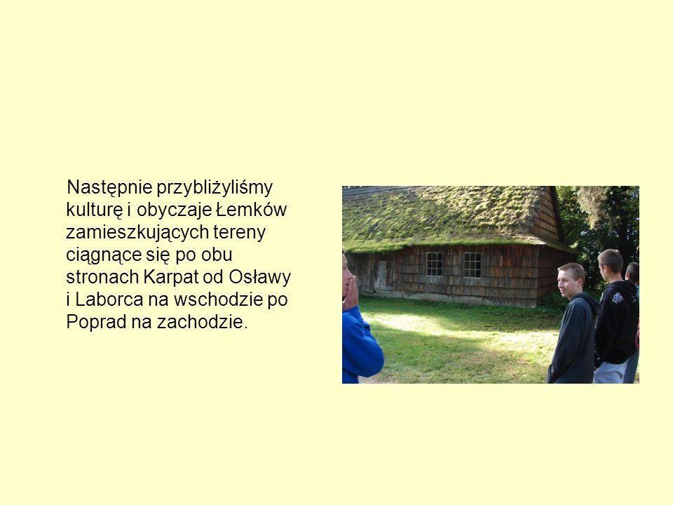 Następnie przybliżyliśmy kulturę i obyczaje Łemków zamieszkujących tereny ciągnące się po obu stronach Karpat od Osławy i Laborca na wschodzie po Poprad na zachodzie.