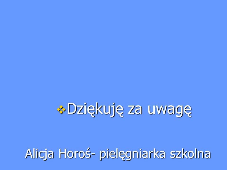 Alicja Horoś- pielęgniarka szkolna  Dziękuję za uwagę