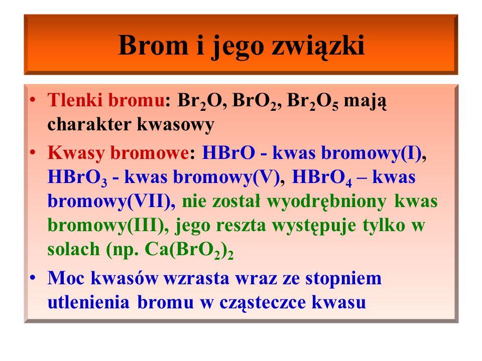 Brom i jego związki Bromowodór HBr: bezbarwny gaz o ostrym zapachu, dymiący w powietrzu, bardzo dobrze rozpuszcza się w wodzie, tworząc bardzo mocny kwas bromowodorowy (mocniejszy od kwasu chlorowodorowego), praktycznie ulega całkowitej dysocjacji elektrolitycznej HBr + H 2 O ↔ H 3 O + + Br - Bromki (sole kwasu bromowodorowego): są dobrze rozpuszczalne w wodzie (wyjątki: PbBr 2, TlBr, CuBr, Hg 2 Br 2, AgBr) Zastosowanie: produkcja rozpuszczalników, barwników, AgBr w przemyśle fotochemicznym i medycynie