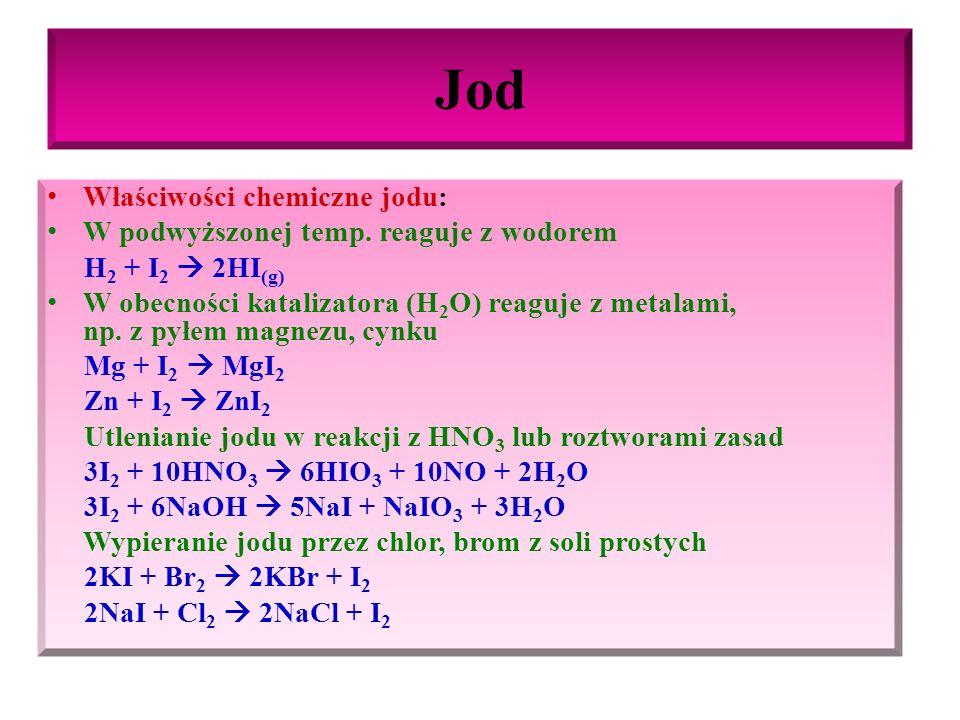 Jod – ważniejsze związki Jodowodór HI (g) : gaz bezbarwny, bardzo dobrze rozpuszczalny w wodzie, ulega praktycznie całkowitej dysocjacji elektrolitycznej tworząc bardzo mocny kwas jodowodorowy HI (g) + H 2 O ↔ H 3 O + + I - Tlenki jodu: najważniejszy I 2 O 5, otrzymuje się przez utlenienie jodu kwasem azotowym(V), jest to substancja stała barwy białej, ulegające rozkładowi po ogrzaniu, ma właściwości kwasowe