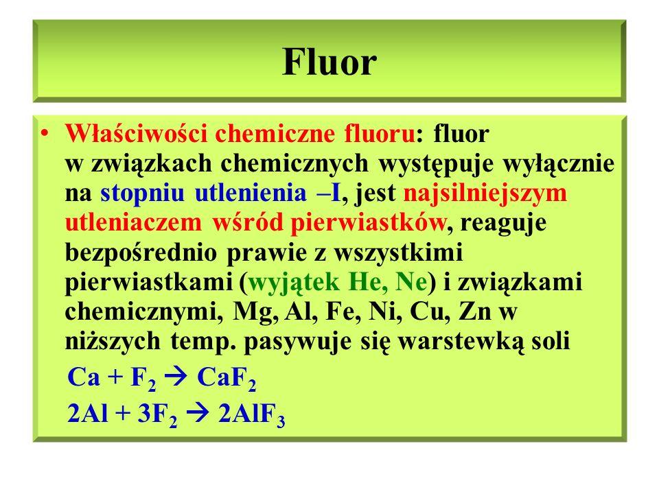 Fluor Właściwości chemiczne fluoru – cd: fluor reaguje z wodorem, siarką, fosforem już w bardzo niskich temp., z tlenem podczas wyładowań atmosferycznych, reaguje z wodą, rozcieńczonymi zasadami, wypiera pozostałe fluorowce z soli prostych, w podwyższonych temp.
