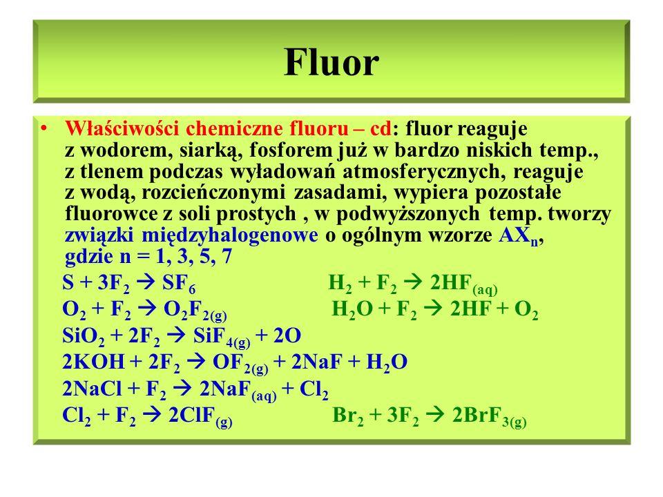 Fluor – ważniejsze związki: fluorowodór i kwas fluorowodorowy Fluorowodór HF: bezbarwna, higroskopijna dymiąca ciecz (pozostałe halogenowodory są gazami), cząsteczki HF ulegają asocjacji w wyniku dużego momentu dipolowego i powstawania wiązań wodorowych Kwas fluorowodorowy HF (aq) : fluorowodór bardzo dobrze rozpuszcza się w wodzie, ulegając w niej dysocjacji, dając słaby kwas, jedyny kwas reagujący ze szkłem HF + H 2 O ↔ H 3 O + + F - SiO 2 + 4HF  SiF 4 + 2H 2 O