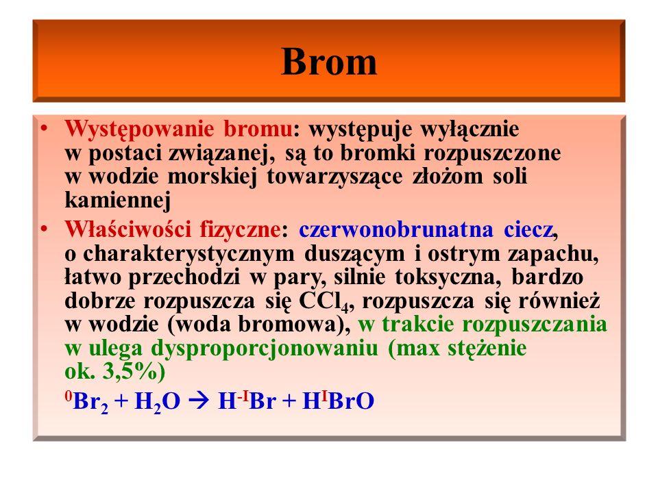 Brom Występowanie bromu: występuje wyłącznie w postaci związanej, są to bromki rozpuszczone w wodzie morskiej towarzyszące złożom soli kamiennej Właściwości fizyczne: czerwonobrunatna ciecz, o charakterystycznym duszącym i ostrym zapachu, łatwo przechodzi w pary, silnie toksyczna, bardzo dobrze rozpuszcza się CCl 4, rozpuszcza się również w wodzie (woda bromowa), w trakcie rozpuszczania w ulega dysproporcjonowaniu (max stężenie ok.