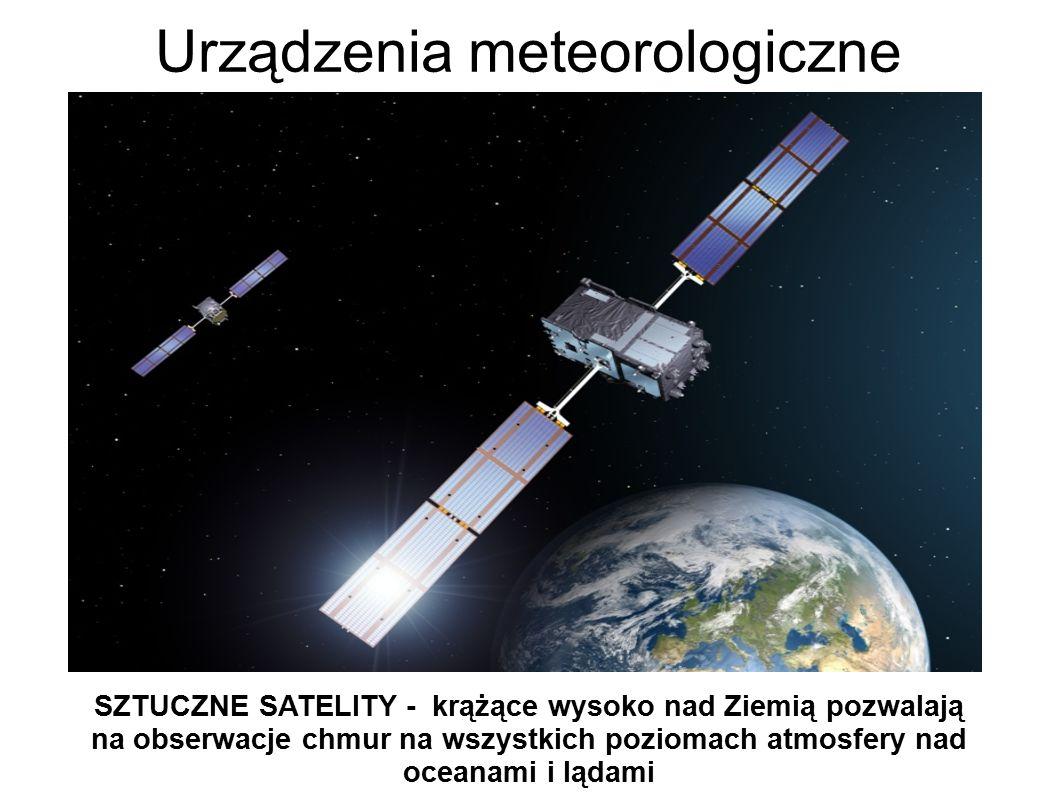 Urządzenia meteorologiczne SZTUCZNE SATELITY - krążące wysoko nad Ziemią pozwalają na obserwacje chmur na wszystkich poziomach atmosfery nad oceanami