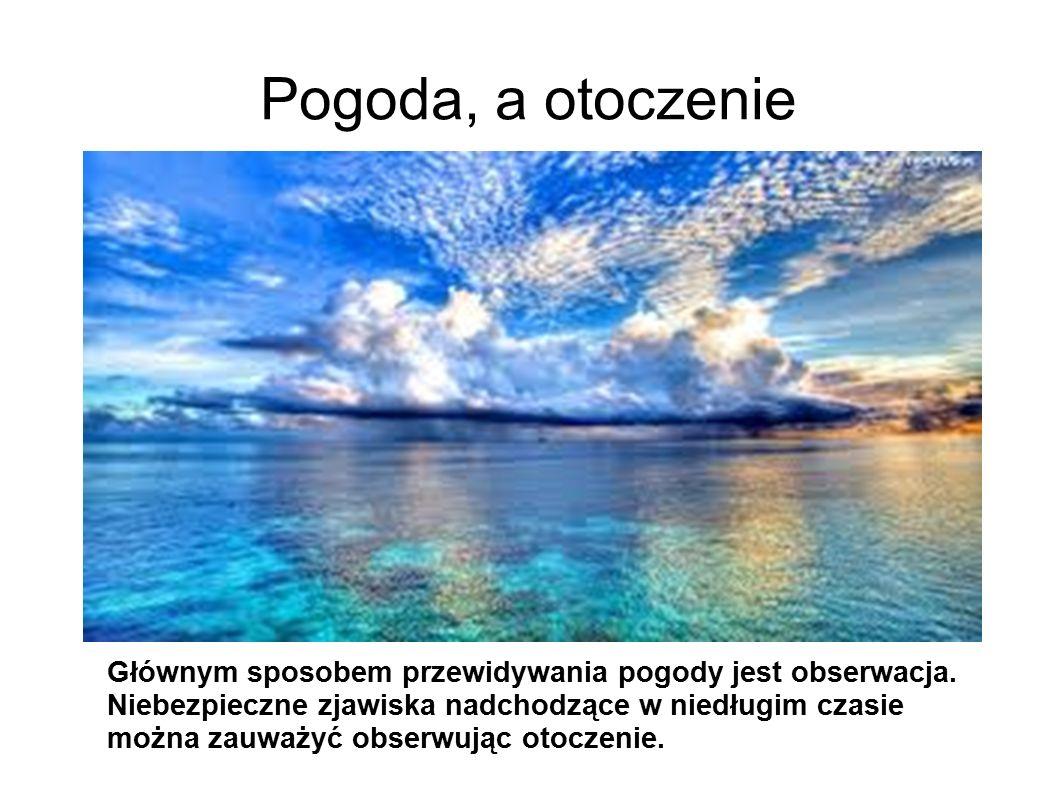 Pogoda, a otoczenie Głównym sposobem przewidywania pogody jest obserwacja. Niebezpieczne zjawiska nadchodzące w niedługim czasie można zauważyć obserw