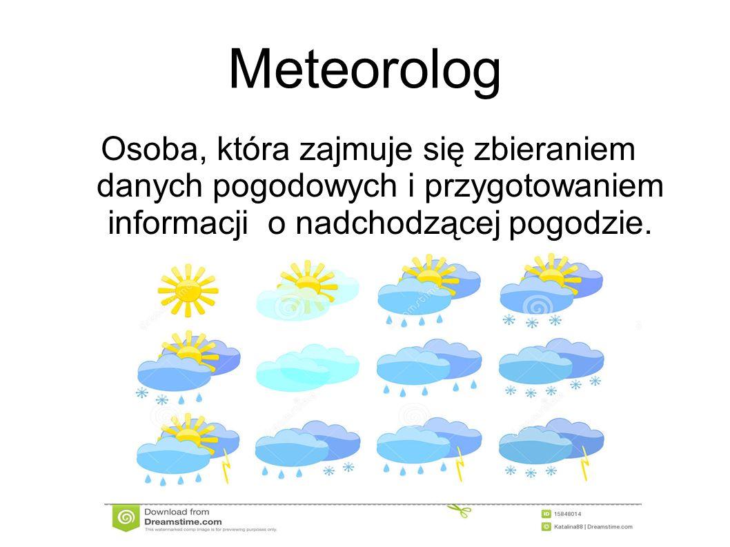 Meteorolog Osoba, która zajmuje się zbieraniem danych pogodowych i przygotowaniem informacji o nadchodzącej pogodzie.