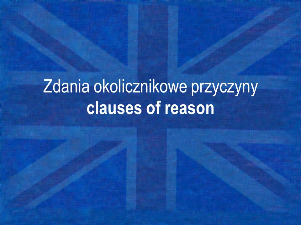 Zdania okolicznikowe przyczyny clauses of reason