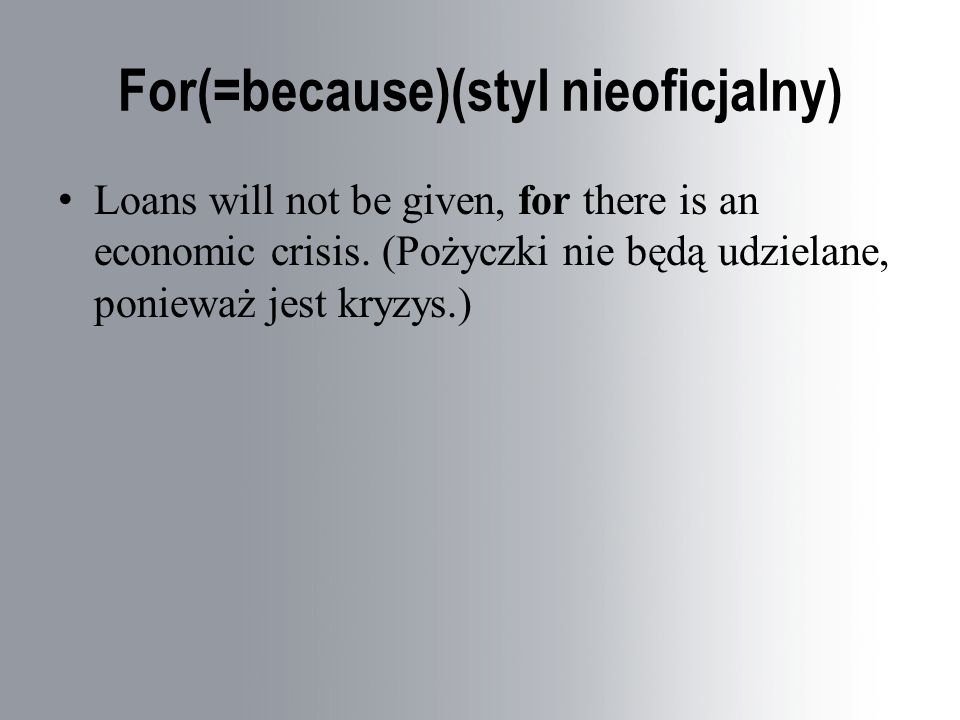 For(=because)(styl nieoficjalny) Loans will not be given, for there is an economic crisis.