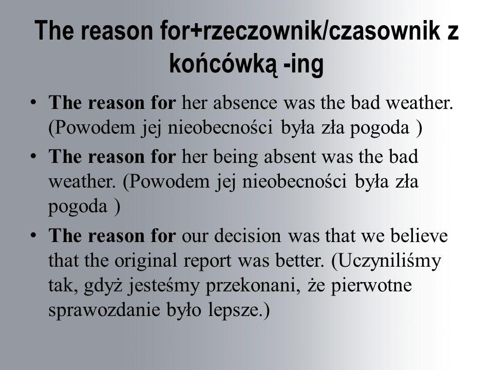 The reason for+rzeczownik/czasownik z końcówką -ing The reason for her absence was the bad weather.