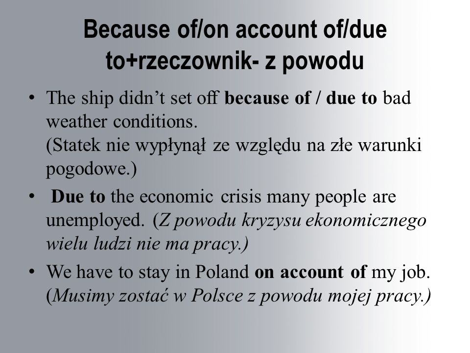 Because of/on account of/due to+rzeczownik- z powodu The ship didn't set off because of / due to bad weather conditions. (Statek nie wypłynął ze wzglę